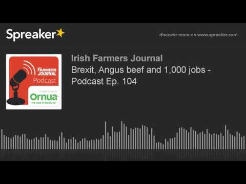 Brexit, Angus beef and 1,000 jobs - Podcast Ep. 104