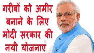 गरीबों को अमीर बनाने के लिए मोदी सरकार की नयी योजनाएं | Modi government's plans make the poor rich.
