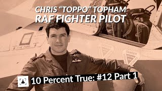 "10 Percent True #12 P1 - Chris ""Toppo"" Topham, RAF Fighter Pilot and Stealth Fighter Exchange Pilot"