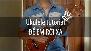 [Ukulele tutorial] Để Em Rời Xa - Hướng dẫn Ukulele