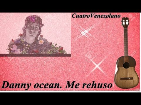Danny Ocean. Me Rehuso. Acordes Cuatro Venezolano.