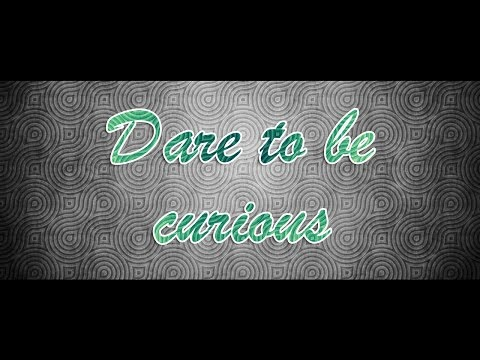 Dare to be curious - think for yourself.