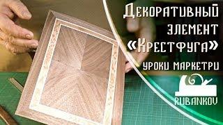 Декоративный элемент Крестфуга, уроки маркетри с Фёдором Бондаревым