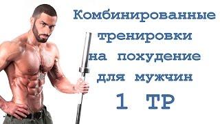 Комбинированные тренировки на похудение для мужчин (1 тр)