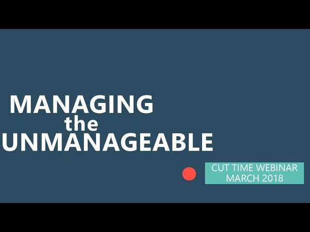 Cut Time Webinar: Managing the Unmanageable, An Overview