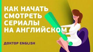 Как начать смотреть сериалы на английском | Доктор ENGLISH
