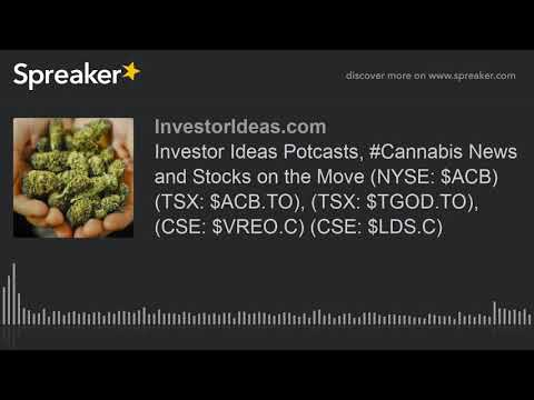 Investor Ideas Potcasts, #Cannabis News and Stocks on the Move (NYSE: $ACB) (TSX: $ACB.TO), (TSX: $T