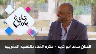 الفنان سعد ابو تايه - فكرة الغناء باللهجة المغربية