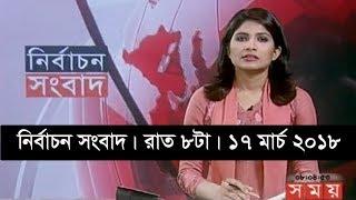 নির্বাচন সংবাদ | রাত ৮টা | ১৭ মার্চ ২০১৮ | Somoy tv News Today | Latest Bangladesh News
