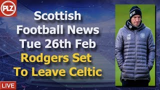 Rodgers Set To Leave Celtic - Tuesday 26th February - PLZ Scottish Football News