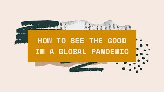how to see the good in a global pandemic.