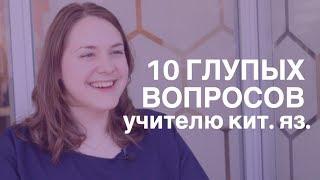10 глупых вопросов УЧИТЕЛЮ КИТАЙСКОГО ЯЗЫКА