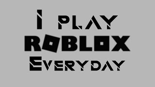 I play roblox everyday