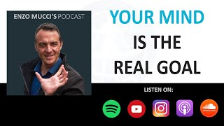 Your Mind Is The Real Goal - Enzo Mucci Podcast