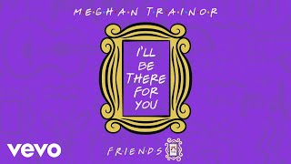 "Meghan Trainor - I'll Be There for You (""Friends"" 25th Anniversary) (Animated Audio)"