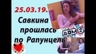 Дом 2 новости слухи. 25.03.19. 25 марта. Савкина прошлась по Рапунцель.