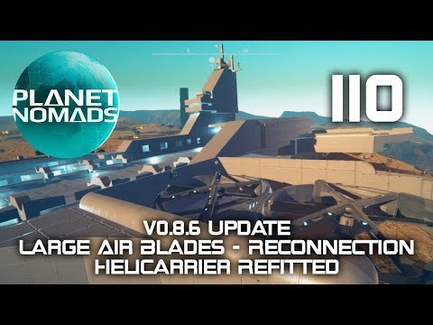 Planet Nomads - 110 - v0.8.6 Update - Large Air Blades - Reconnection - Helicarrier Refitted