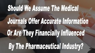Should We Assume The Medical Journals Offer Accurate Information Or Are They Financially Influenced