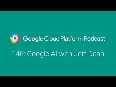 Google AI with Jeff Dean: GCPPodcast 146