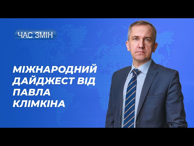 Міжнародний дайджест від Павла Клімкіна   ЧАС ЗМІН
