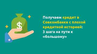Получаем кредит в Совкомбанке с плохой кредитной историей: 3 шага на пути к «большому» займу