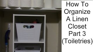How To Organize A Linen Closet Part 3 (toiletries)