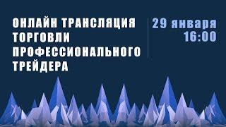 Прямая трансляция торговли профессионального трейдера  29 января 16:00