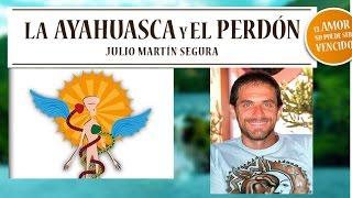 LA AYAHUASCA Y EL PERDÓN #3 -Julio Martín Segura-