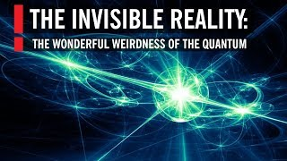 The Invisible Reality: The Wonderful Weirdness of the Quantum World