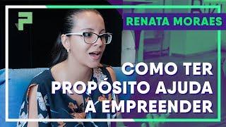 Empreendedorismo: Dificuldades superadas pelo Propósito - Renata Moraes | Na Prática