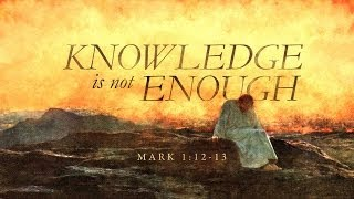 Knowledge Is Not Enough - Mark 1:12-13