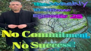 The Weekly 10 Show: Episode 25 - No Commitment, No Success  !
