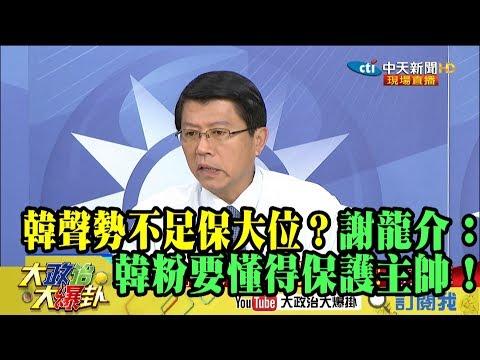 【精彩】韓聲勢高不足保大位? 謝龍介:韓粉要懂得保護主帥!