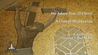 A Choral Meditation – We Adore You, Oh Christ – April 2, 2021
