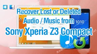 How to Recover Lost or Deleted Audio / Music from Sony Xperia Z3 Compact