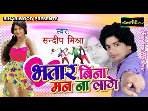 Bhatar Bina Man Na Lage - भतार बिना मन ना लगे - Sandeep Mishra - Latest Bhojpuri Songs 2017