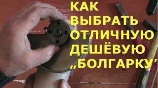 Как выбрать болгарку (УШМ), дешёвую, но качественную. [how to choose angle grinder]