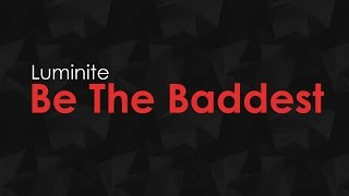 Luminite - Be The Baddest [HQ + HD PREVIEW]