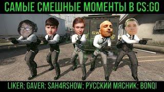 САМЫЕ СМЕШНЫЕ МОМЕНТЫ В CS:GO (LIKER;GAVER;SAH4RSHOW;РУССКИЙ МЯСНИК;BONQI)