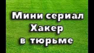 МИНИ СЕРИАЛ ХАКЕР В ТЮРЬМЕ!