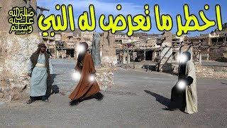 اخطر ما تعرض له النبي صل الله عليه وسلم