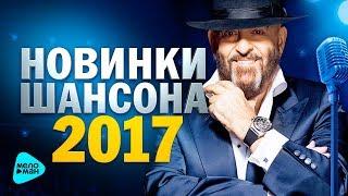 НОВИНКИ ШАНСОНА 2017 ЛУЧШИЕ ПЕСНИ