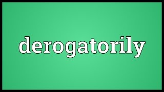 Derogatorily Meaning