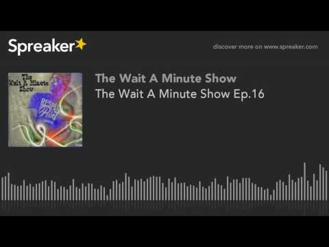 The Wait A Minute Show Ep.16