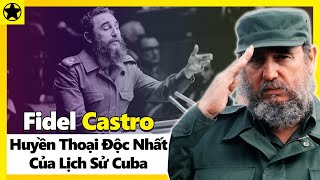Fidel Castro - Huyền Thoại Độc Nhất Của Lịch Sử Cuba