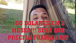 150 DÓLARES EM 3 MESES, SERÁ QUE É PRECISO TRABALHAR? CONFIRA!!!