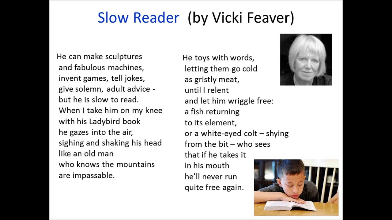 slow reader by vicki feaver A book of atrocities and an anthology to read backwards helena nelson reviews the book of blood by vicki feaver (cape poetry £9) and the thunder mutters: 101 poems for the planet edited by alice oswald (faber £799) vicki feaver is strong on doom take the perfectly horrible but compelling 'medea's little brother.