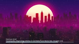 Matthew Shell - Towards New Beginnings (Melloe D Chill Baile Funk Remix) [feat. Douglas Lira]
