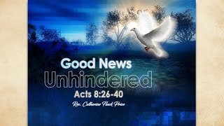Good News Unhindered (Acts 8:26-40) Rev. Catherine Fluck Price