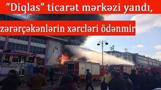 """""""Diqlas"""" ticarət mərkəzi yandı, zərərçəkənlərin xərcləri ödənmir"""